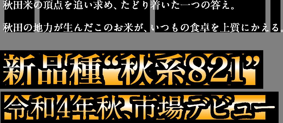 """秋田米の頂点を追い求め、たどり着いた一つの答え。秋田の地力が生んだこのお米が、いつもの食卓を上質にかえる、新品種""""秋系821""""2022年秋、市場デビュー"""